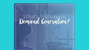What's Working in Demand Generation Report