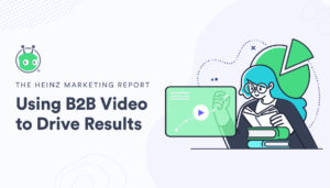 graphic image for The Heinz Marketing Report: Using B2B Video to Drive Results